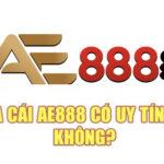 Nhà cái AE888 có uy tín hay không?
